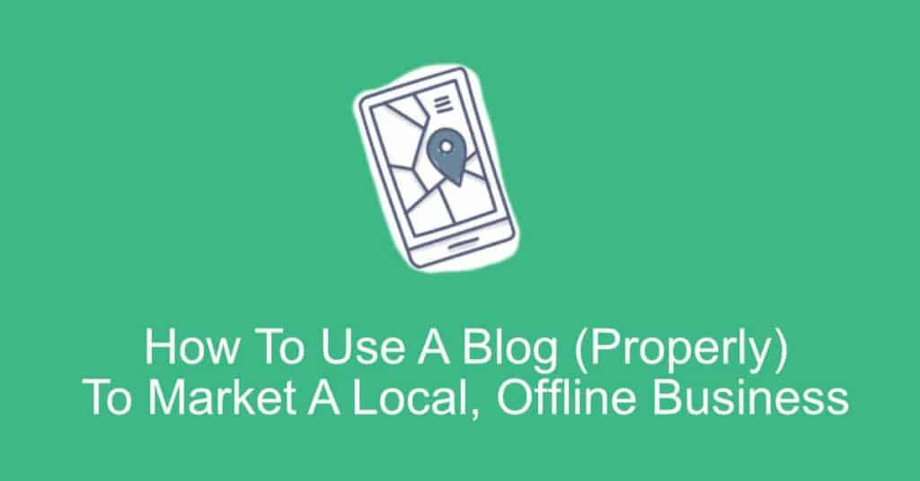 How To Use A Blog (Properly) To Market A Local, Offline Business