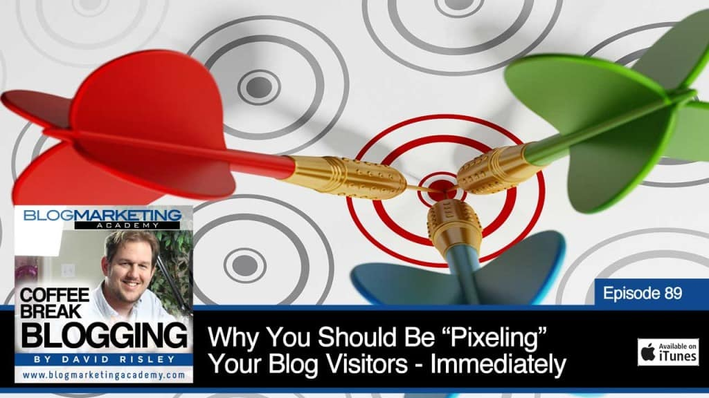 """Why You Should Be """"Pixeling"""" Your Blog Visitors – Immediately (Episode #89)"""