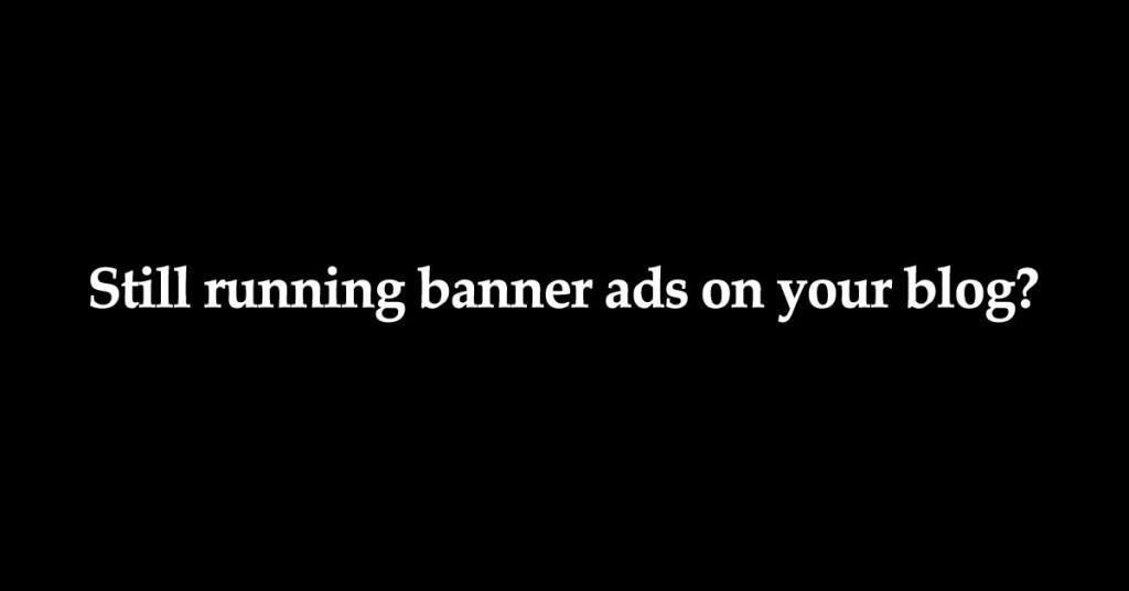 5 Reasons Why Banner Advertising Is The DUMBEST Way To Monetize Your Blog