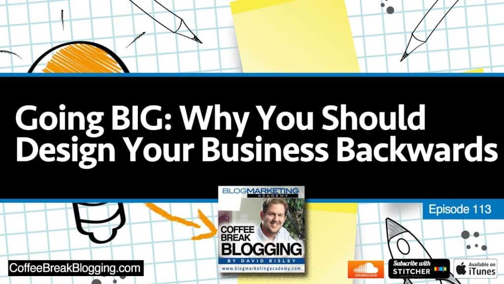 Going BIG: Why You Should Design Your Business Backwards (Episode #113)