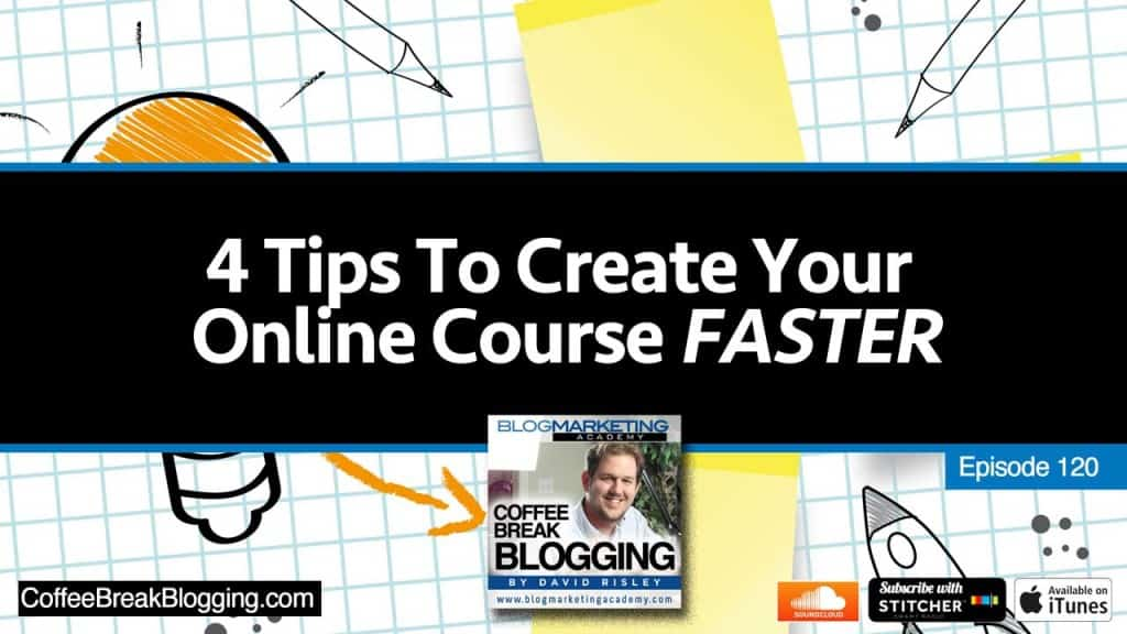 4 Tips To Create Your Online Course Faster – And How To Ensure You Finish (Episode #120)