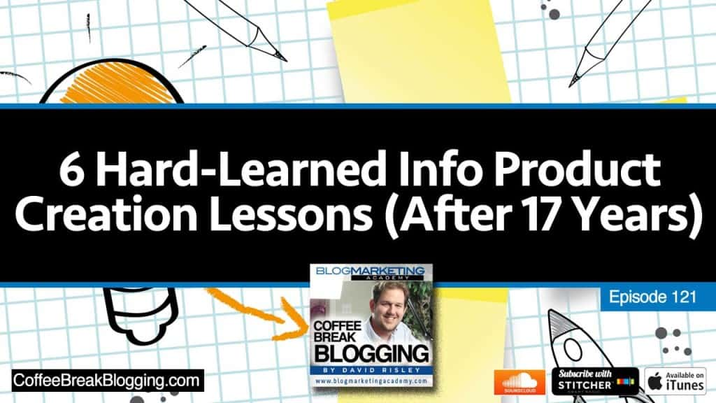 6 Hard-Learned Info Product Creation Lessons After 17 Years In the Business (Episode #121)
