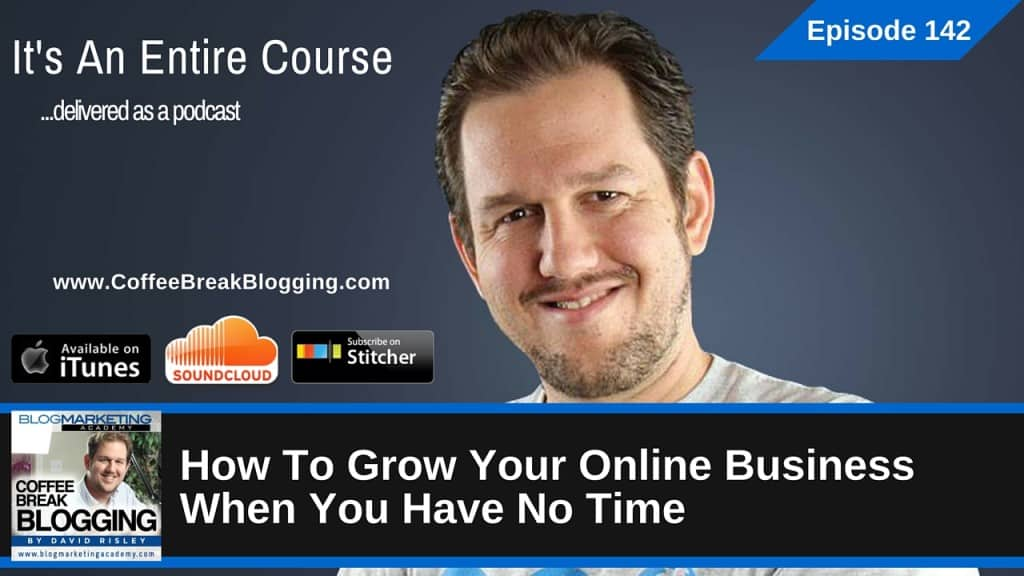 How To Grow Your Online Business When You Have No Time (Episode #142)